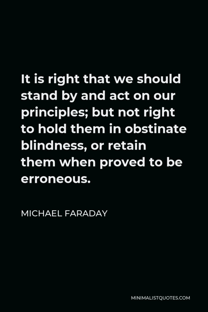 Michael Faraday Quote - It is right that we should stand by and act on our principles; but not right to hold them in obstinate blindness, or retain them when proved to be erroneous.
