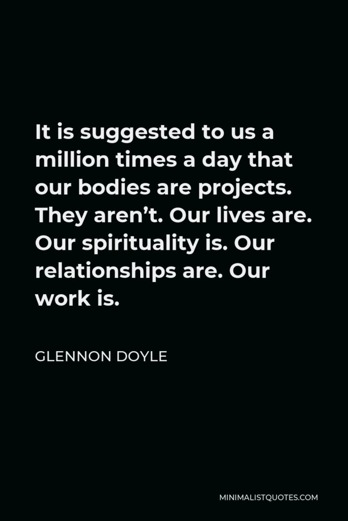 Glennon Doyle Quote - It is suggested to us a million times a day that our bodies are projects. They aren't. Our lives are. Our spirituality is. Our relationships are. Our work is.