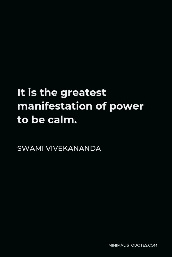 Swami Vivekananda Quote - It is the greatest manifestation of power to be calm.