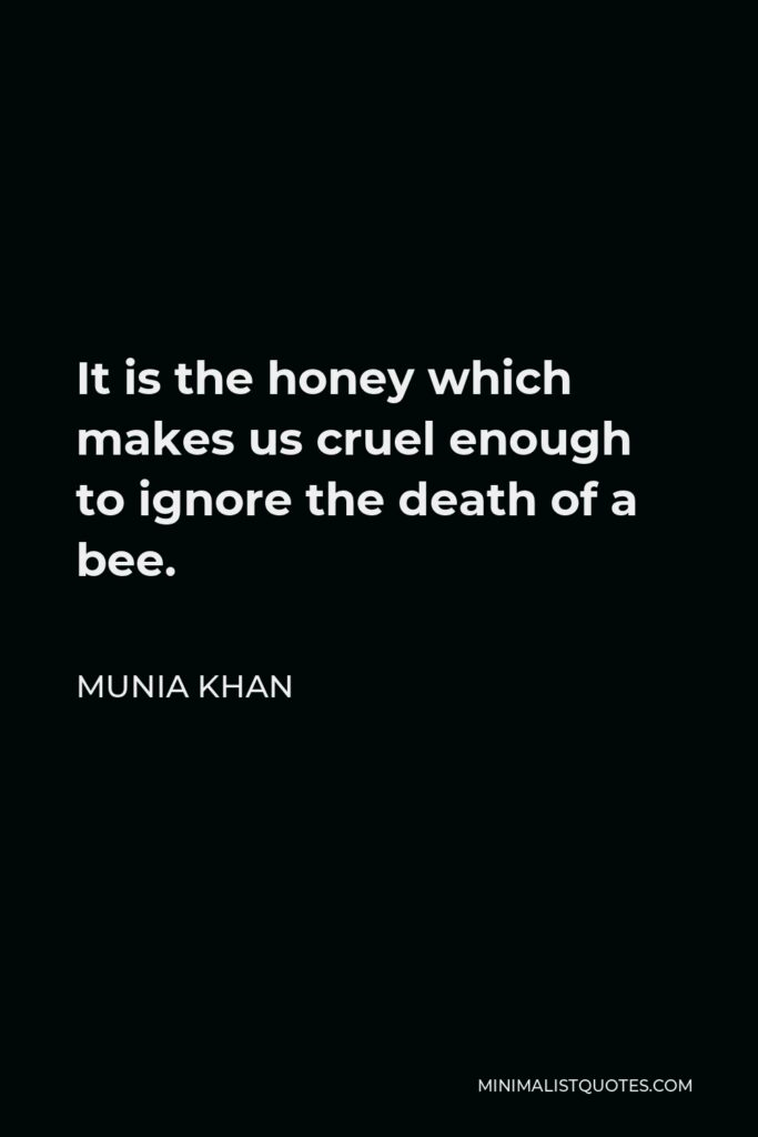 Munia Khan Quote - It is the honey which makes us cruel enough to ignore the death of a bee.