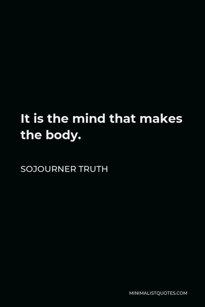 Sojourner Truth Quote - It is the mind that makes the body.