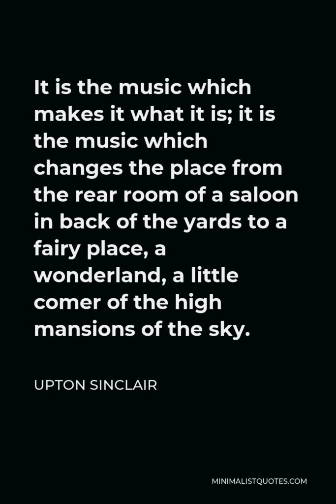 Upton Sinclair Quote - It is the music which makes it what it is; it is the music which changes the place from the rear room of a saloon in back of the yards to a fairy place, a wonderland, a little comer of the high mansions of the sky.