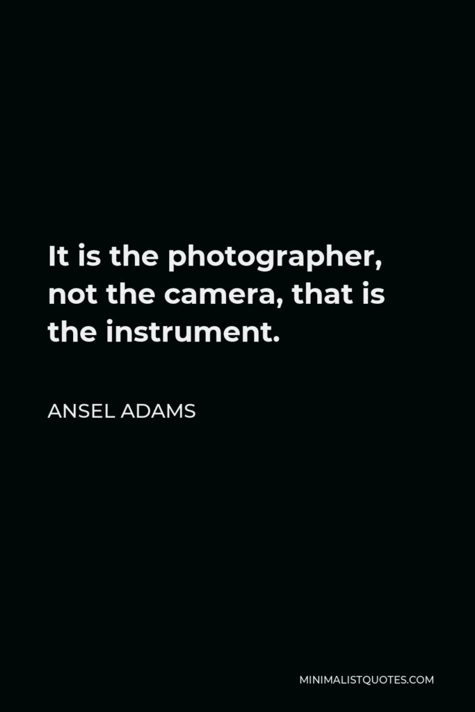 Ansel Adams Quote - It is the photographer, not the camera, that is the instrument.