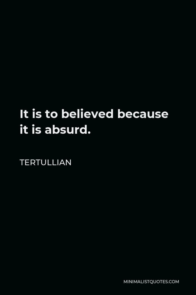 Tertullian Quote - It is to believed because it is absurd.