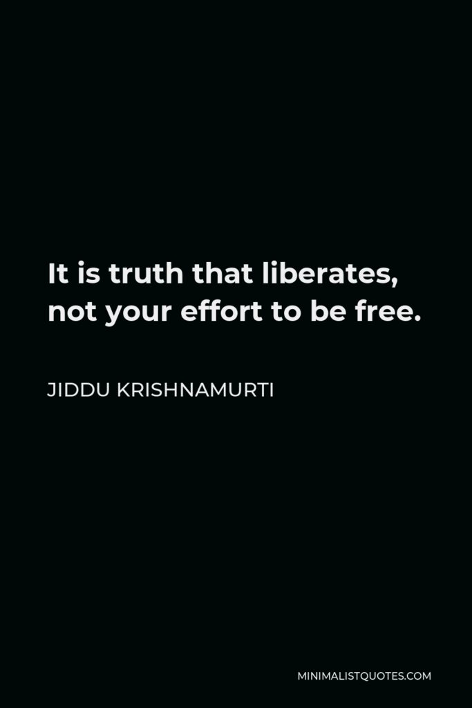 Jiddu Krishnamurti Quote - It is truth that liberates, not your effort to be free.