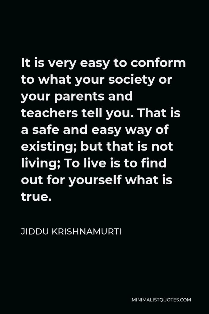 Jiddu Krishnamurti Quote - It is very easy to conform to what your society or your parents and teachers tell you. That is a safe and easy way of existing; but that is not living; To live is to find out for yourself what is true.