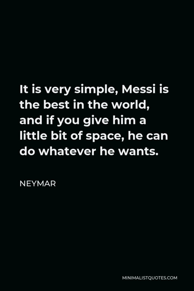 Neymar Quote - It is very simple, Messi is the best in the world, and if you give him a little bit of space, he can do whatever he wants.