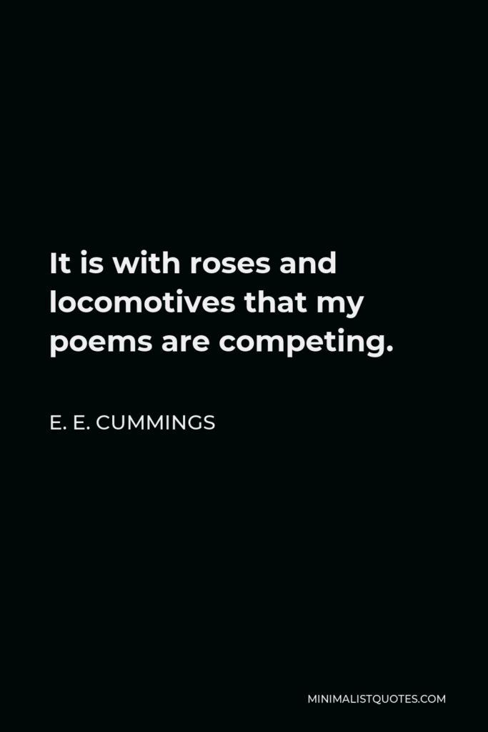 E. E. Cummings Quote - It is with roses and locomotives that my poems are competing.
