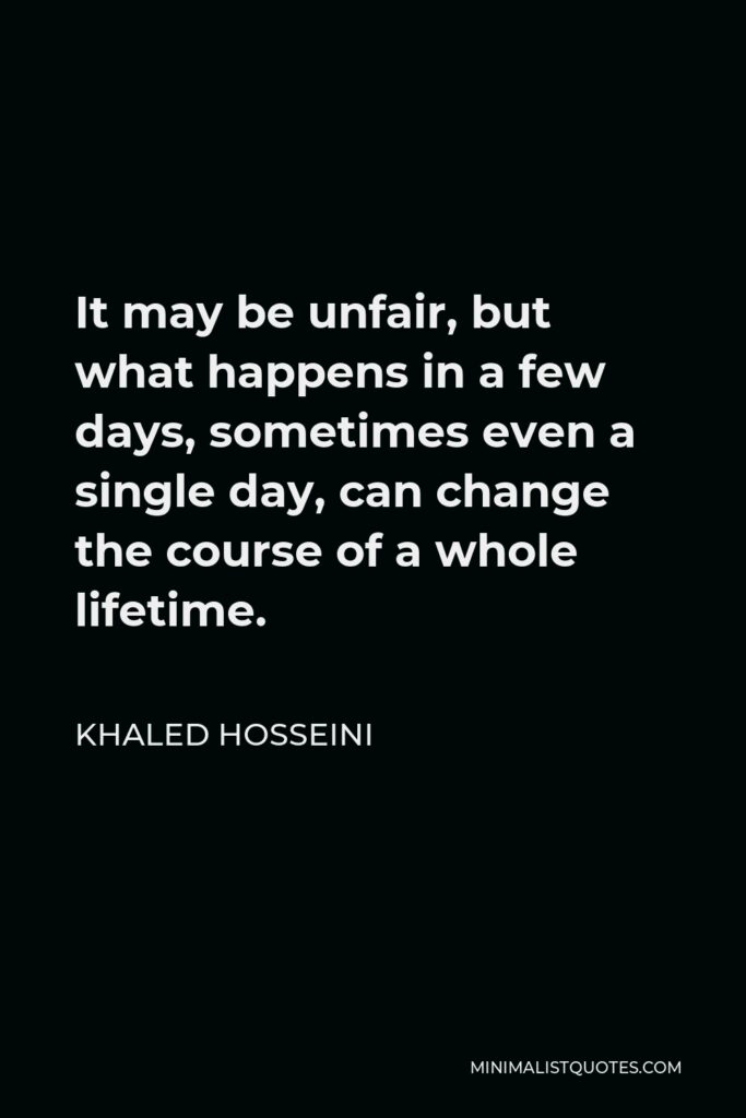 Khaled Hosseini Quote - It may be unfair, but what happens in a few days, sometimes even a single day, can change the course of a whole lifetime.