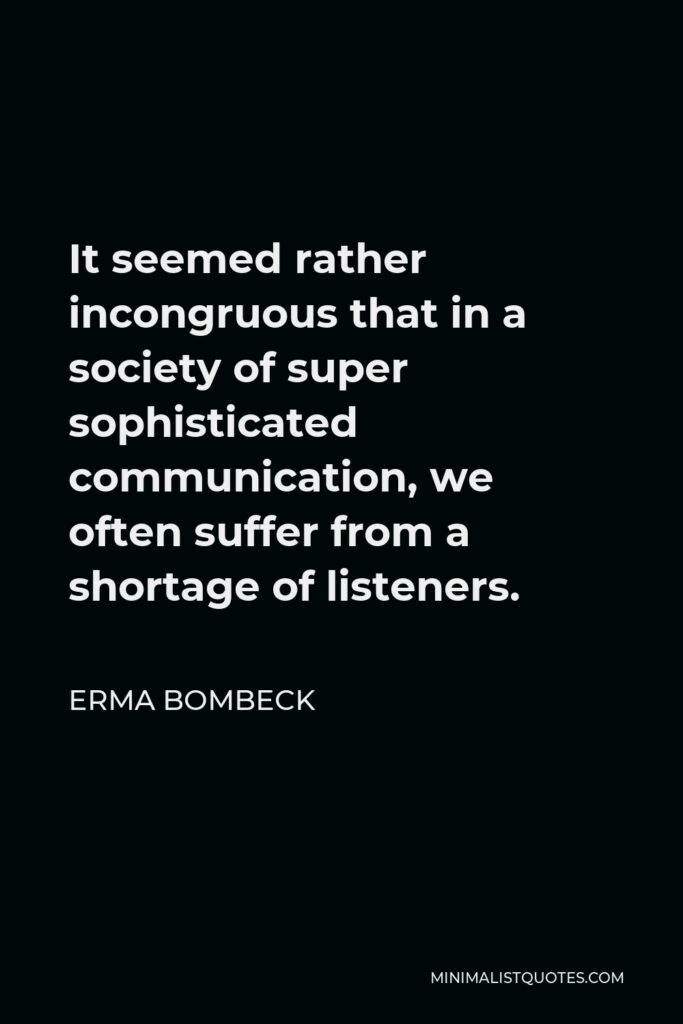 Erma Bombeck Quote - It seemed rather incongruous that in a society of super sophisticated communication, we often suffer from a shortage of listeners.