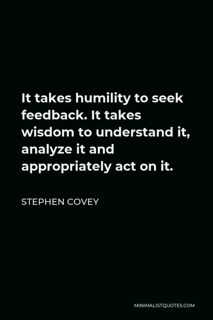 Stephen Covey Quote - It takes humility to seek feedback. It takes wisdom to understand it, analyze it and appropriately act on it.