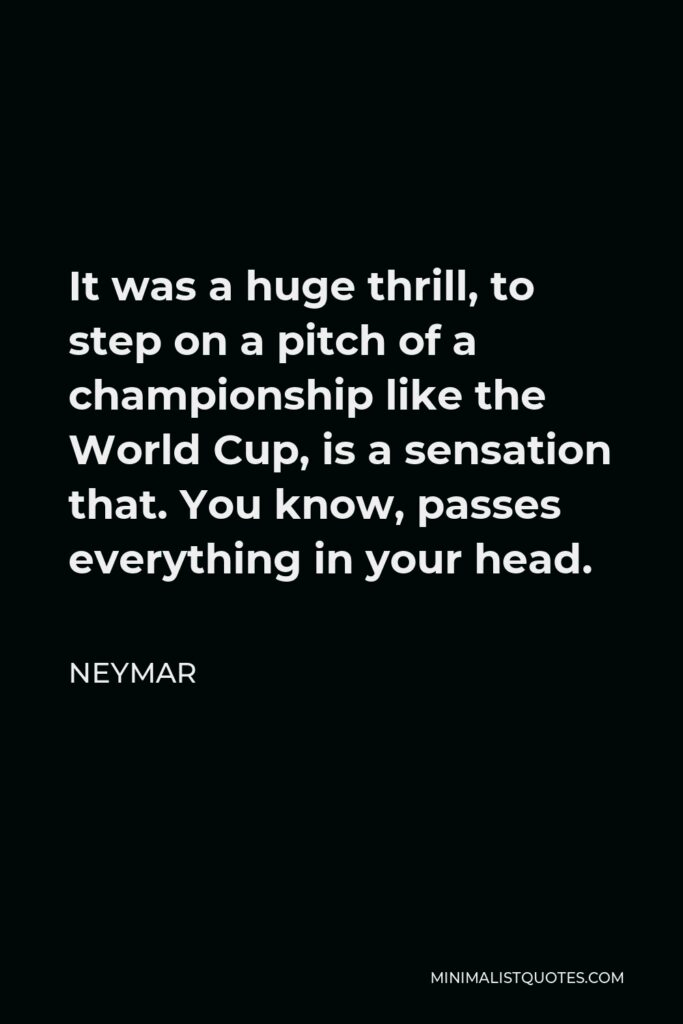 Neymar Quote - It was a huge thrill, to step on a pitch of a championship like the World Cup, is a sensation that. You know, passes everything in your head.