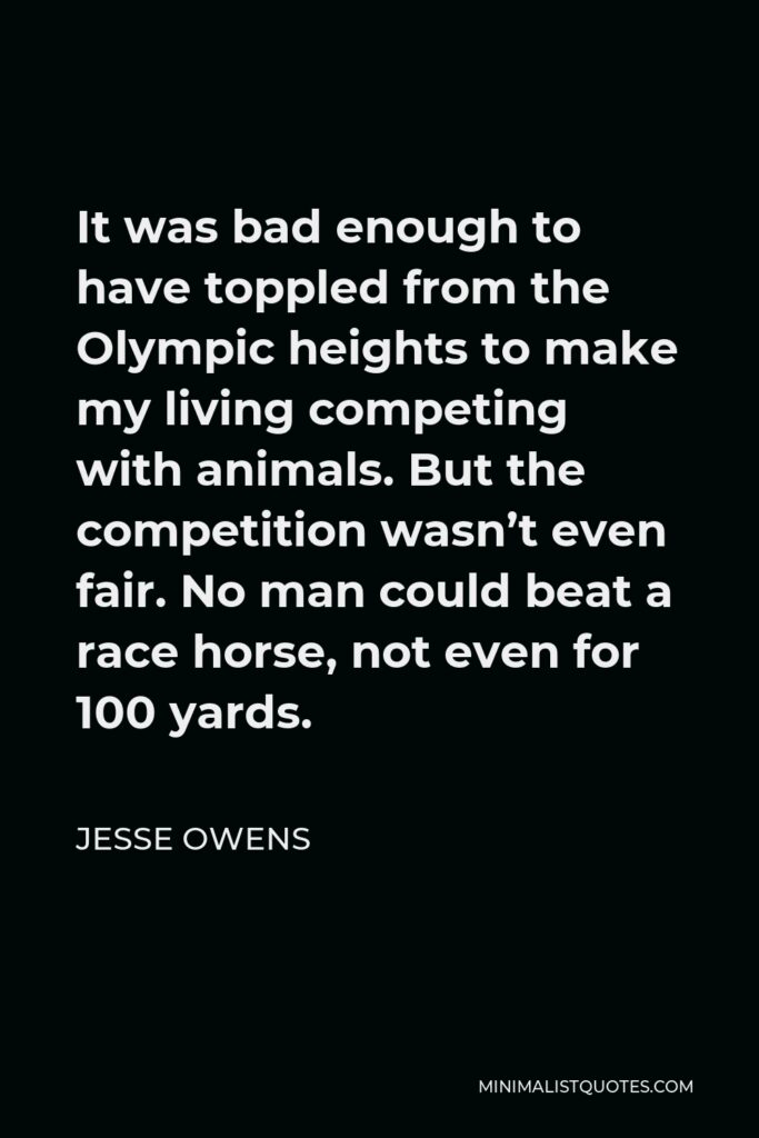 Jesse Owens Quote - It was bad enough to have toppled from the Olympic heights to make my living competing with animals. But the competition wasn't even fair. No man could beat a race horse, not even for 100 yards.