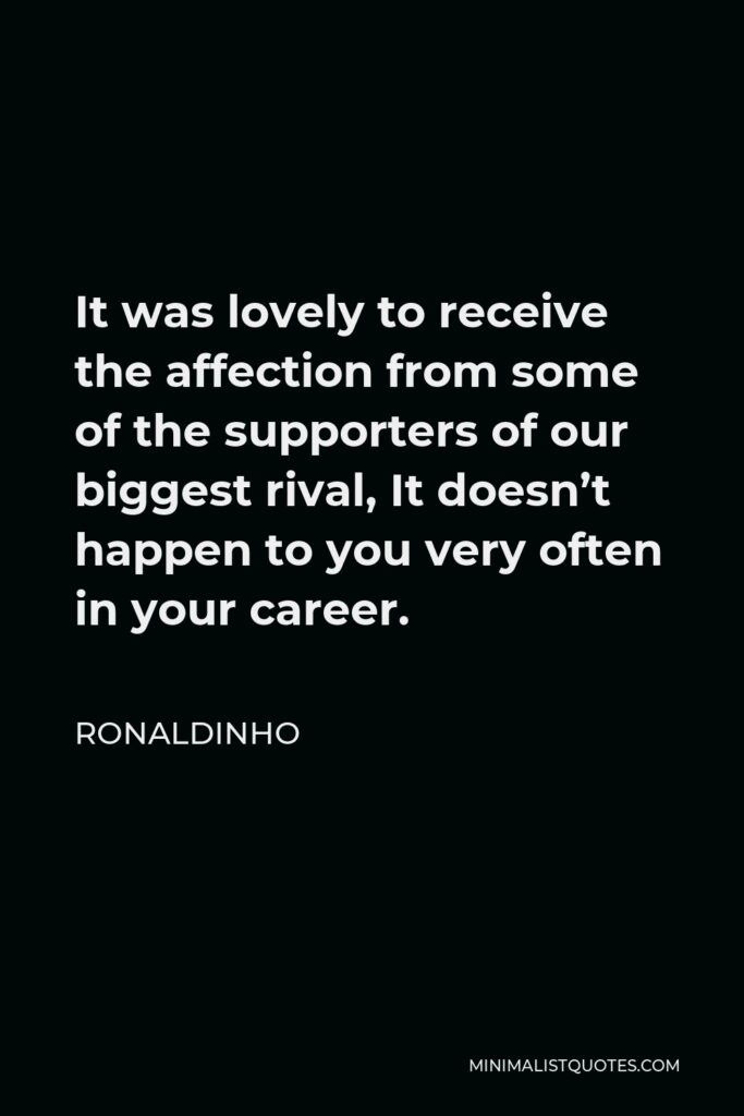 Ronaldinho Quote - It was lovely to receive the affection from some of the supporters of our biggest rival, It doesn't happen to you very often in your career.