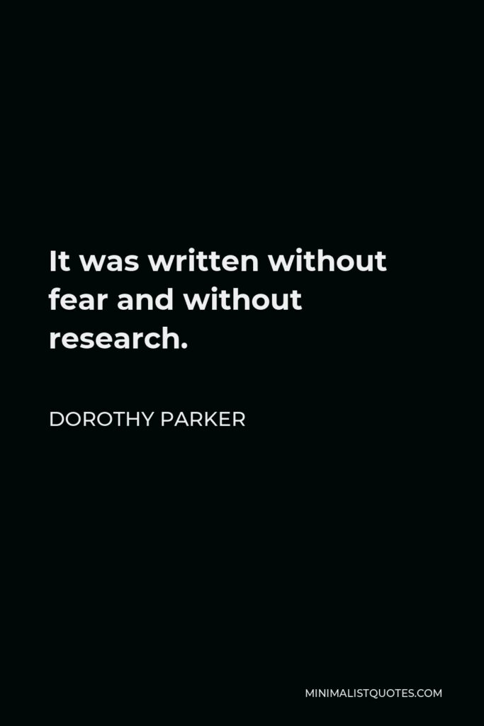 Dorothy Parker Quote - It was written without fear and without research.
