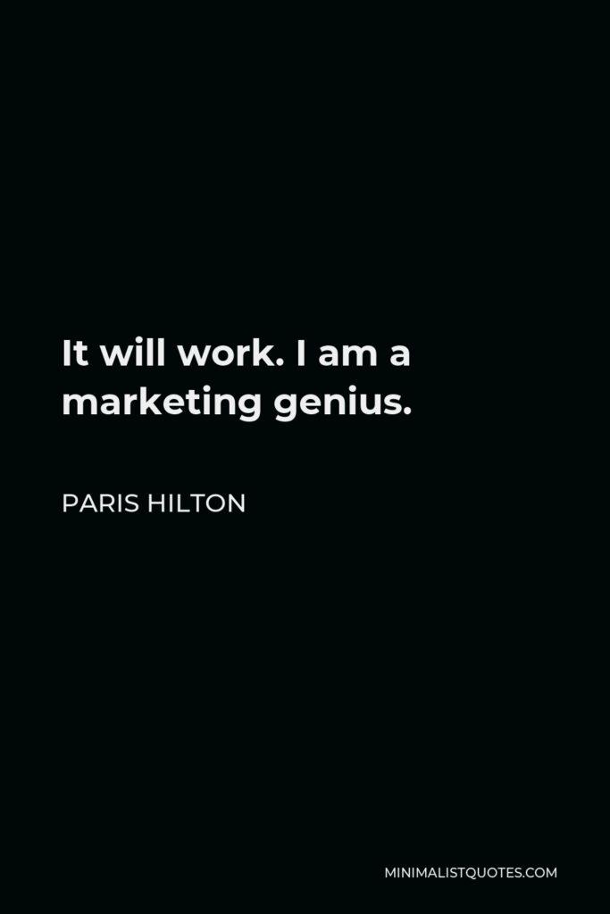 Paris Hilton Quote - It will work. I am a marketing genius.