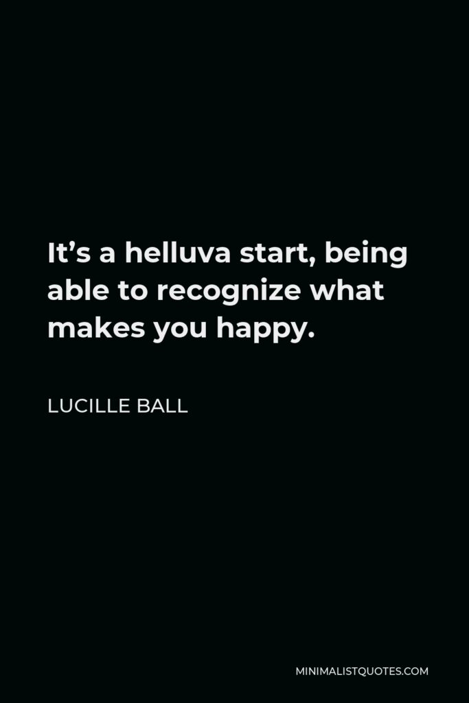 Lucille Ball Quote - It's a helluva start, being able to recognize what makes you happy.