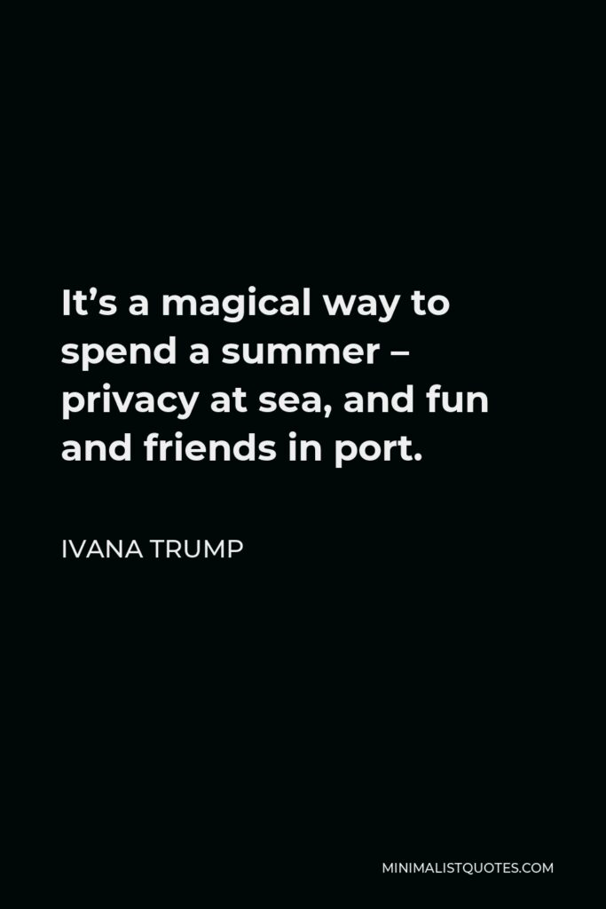 Ivana Trump Quote - It's a magical way to spend a summer – privacy at sea, and fun and friends in port.