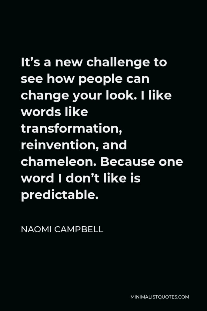 Naomi Campbell Quote - It's a new challenge to see how people can change your look. I like words like transformation, reinvention, and chameleon. Because one word I don't like is predictable.