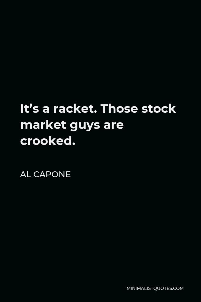 Al Capone Quote - It's a racket. Those stock market guys are crooked.
