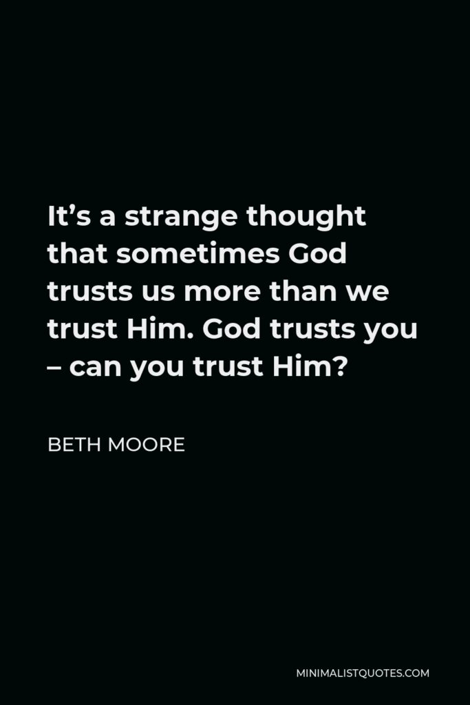 Beth Moore Quote - It's a strange thought that sometimes God trusts us more than we trust Him. God trusts you – can you trust Him?