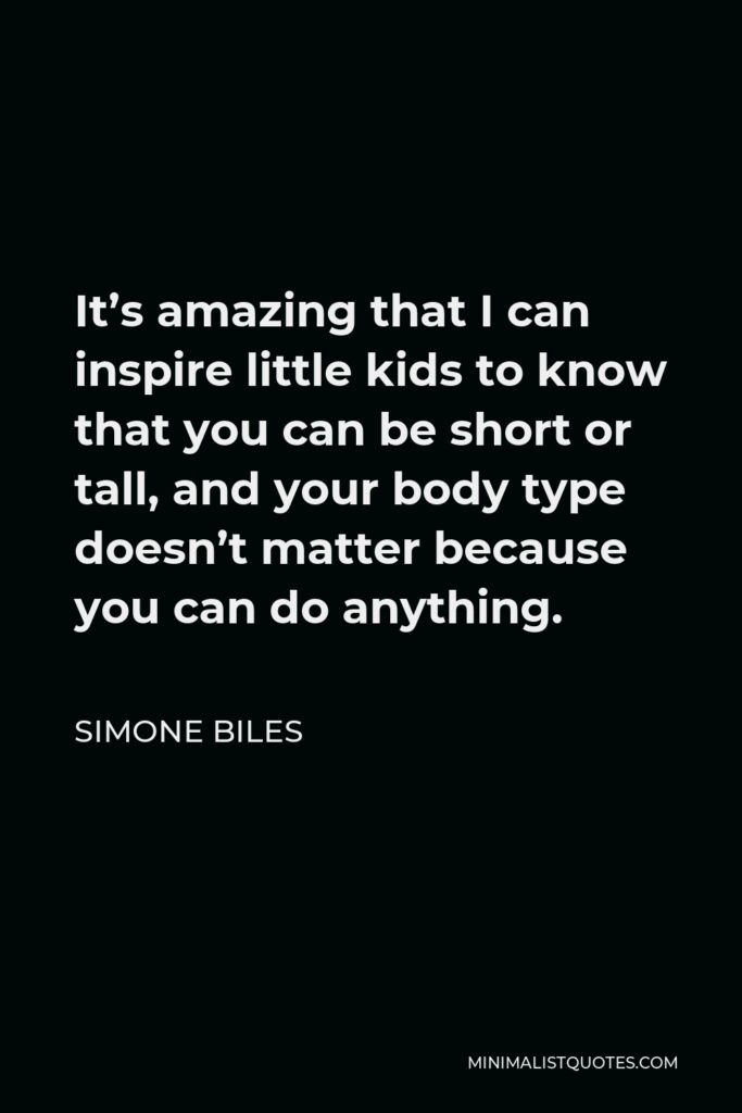Simone Biles Quote - It's amazing that I can inspire little kids to know that you can be short or tall, and your body type doesn't matter because you can do anything.