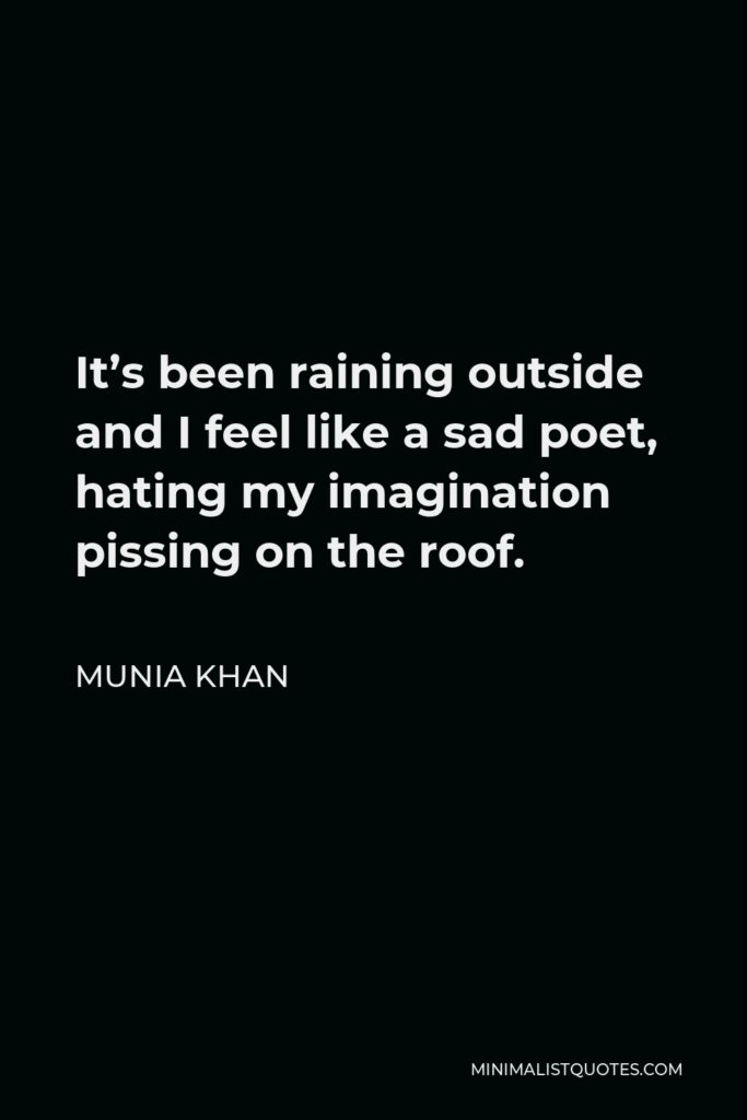 Munia Khan Quote - It's been raining outside and I feel like a sad poet, hating my imagination pissing on the roof.
