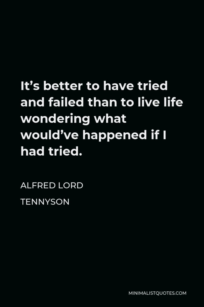 Alfred Lord Tennyson Quote - It's better to have tried and failed than to live life wondering what would've happened if I had tried.
