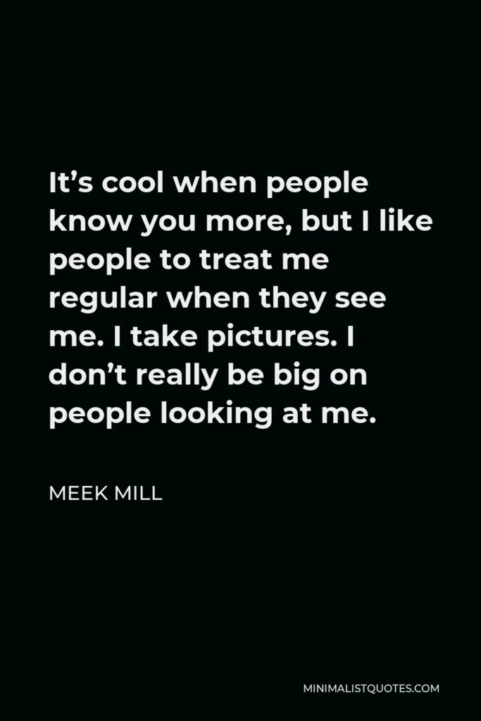 Meek Mill Quote - It's cool when people know you more, but I like people to treat me regular when they see me. I take pictures. I don't really be big on people looking at me.