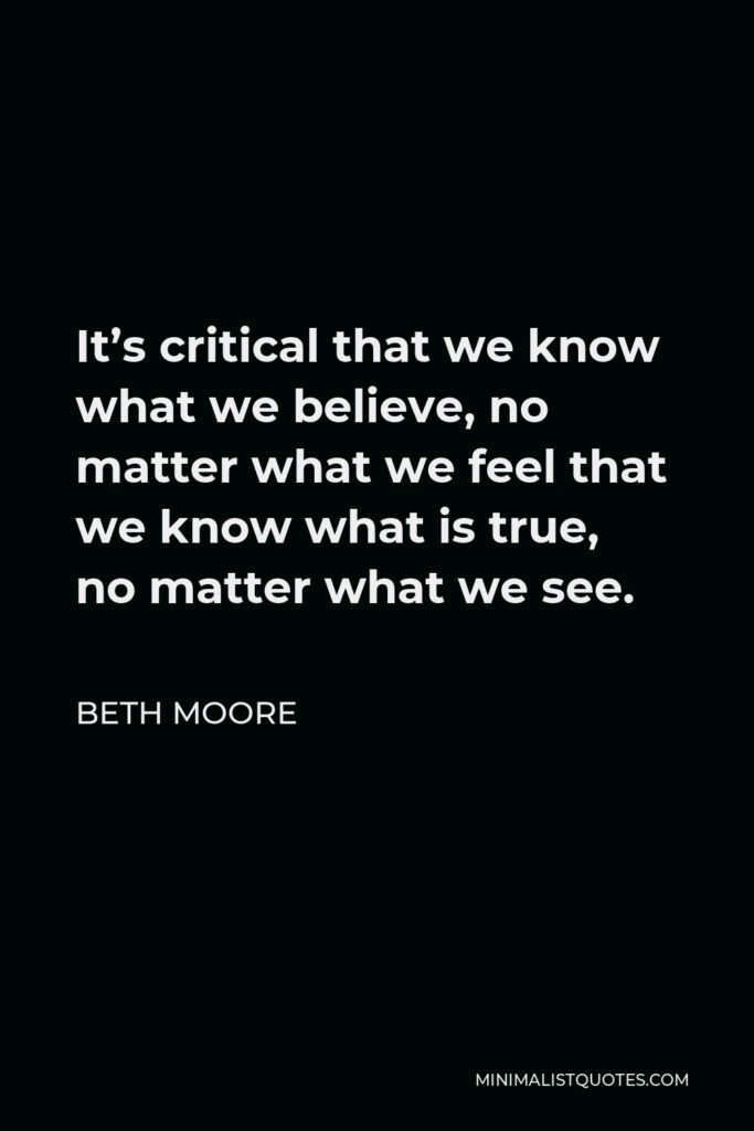 Beth Moore Quote - It's critical that we know what we believe, no matter what we feel that we know what is true, no matter what we see.