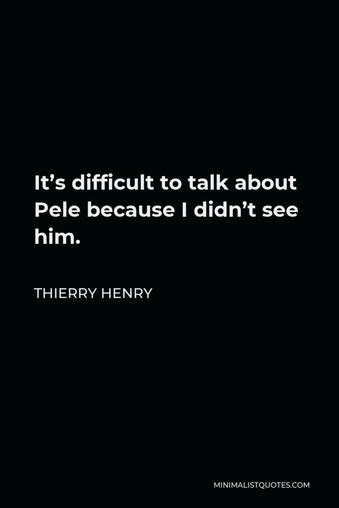 Thierry Henry Quote - It's difficult to talk about Pele because I didn't see him.