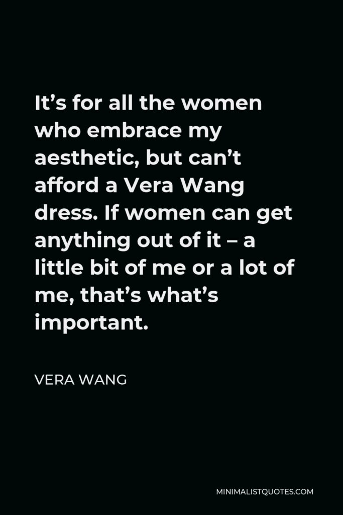 Vera Wang Quote - It's for all the women who embrace my aesthetic, but can't afford a Vera Wang dress. If women can get anything out of it – a little bit of me or a lot of me, that's what's important.