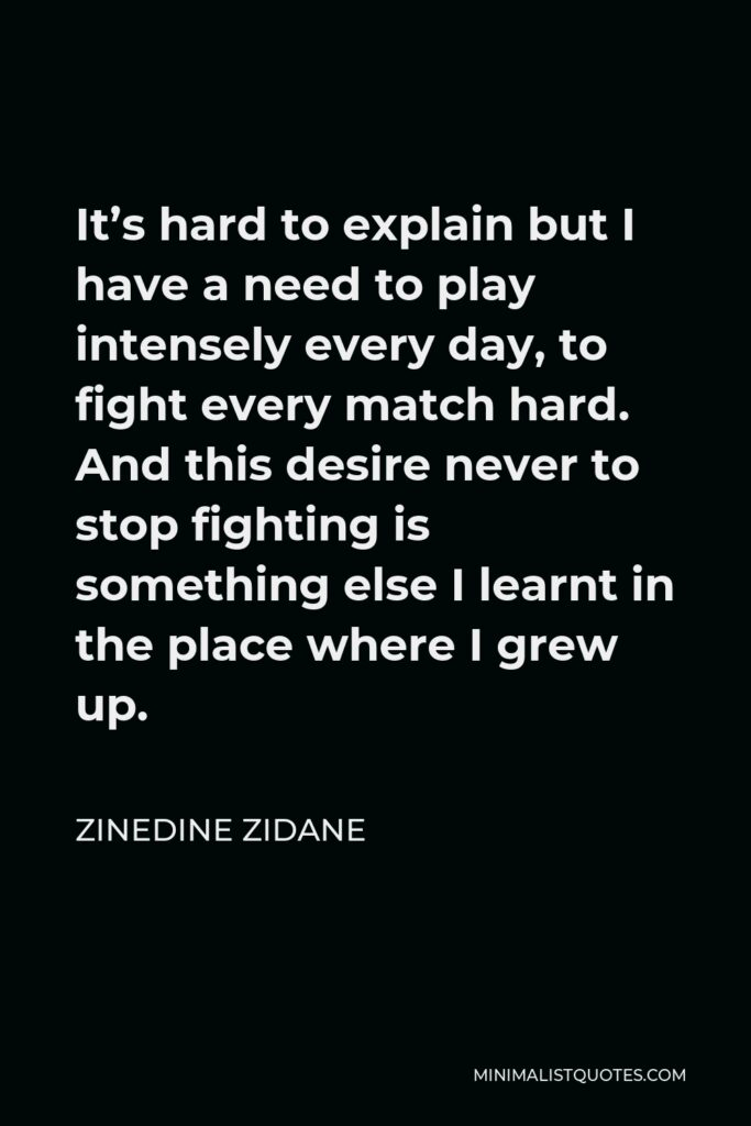 Zinedine Zidane Quote - It's hard to explain but I have a need to play intensely every day, to fight every match hard. And this desire never to stop fighting is something else I learnt in the place where I grew up.
