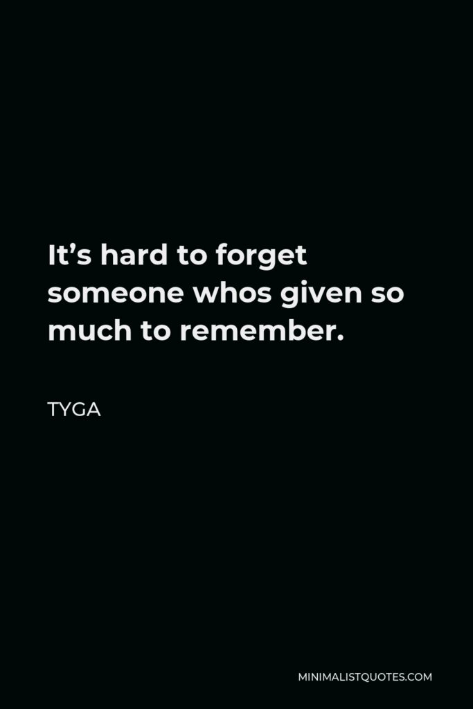 Tyga Quote - It's hard to forget someone whos given so much to remember.