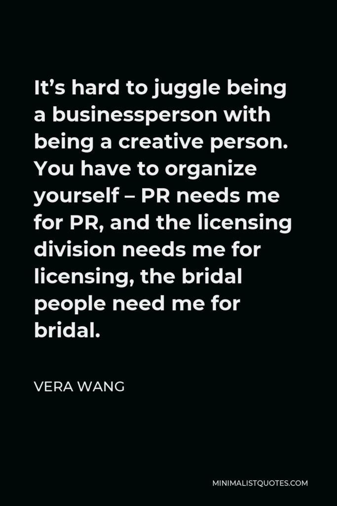 Vera Wang Quote - It's hard to juggle being a businessperson with being a creative person. You have to organize yourself – PR needs me for PR, and the licensing division needs me for licensing, the bridal people need me for bridal.