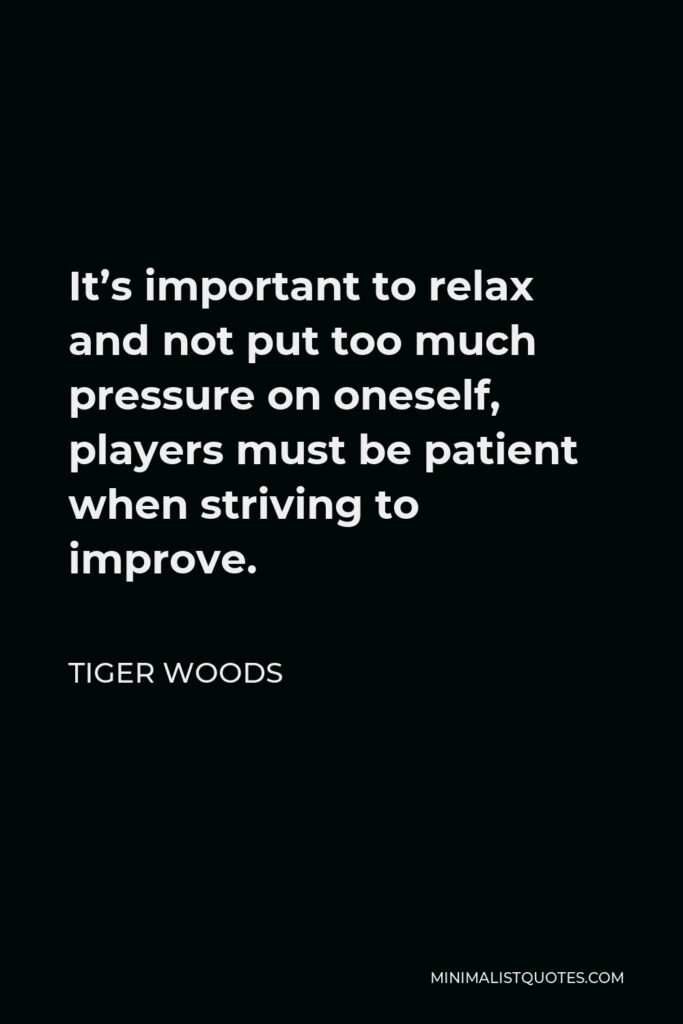 Tiger Woods Quote - It's important to relax and not put too much pressure on oneself, players must be patient when striving to improve.