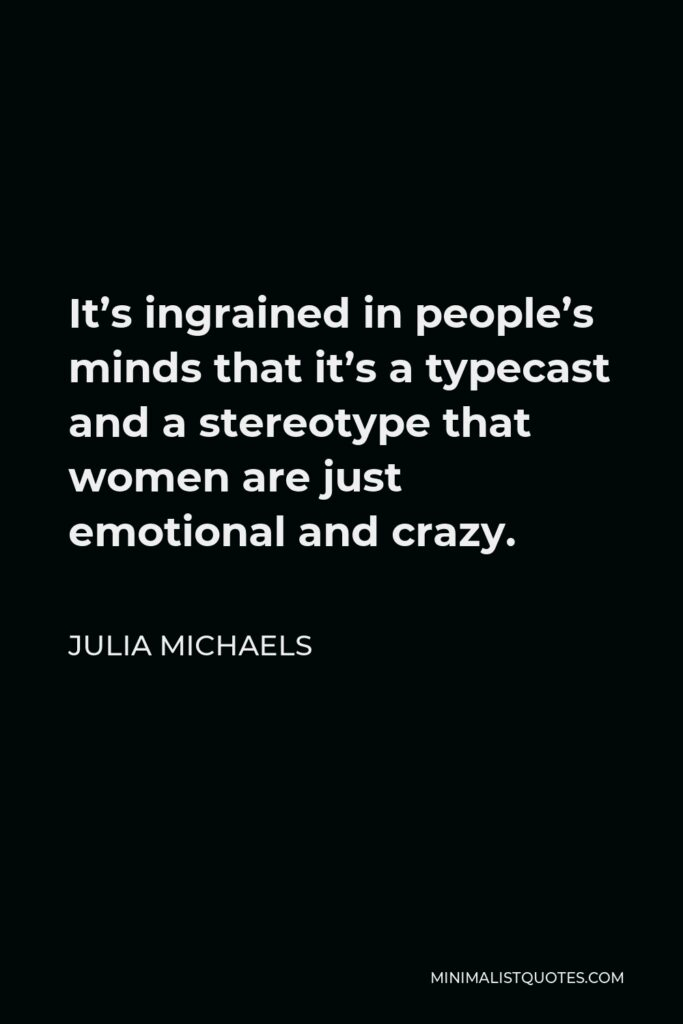 Julia Michaels Quote - It's ingrained in people's minds that it's a typecast and a stereotype that women are just emotional and crazy.