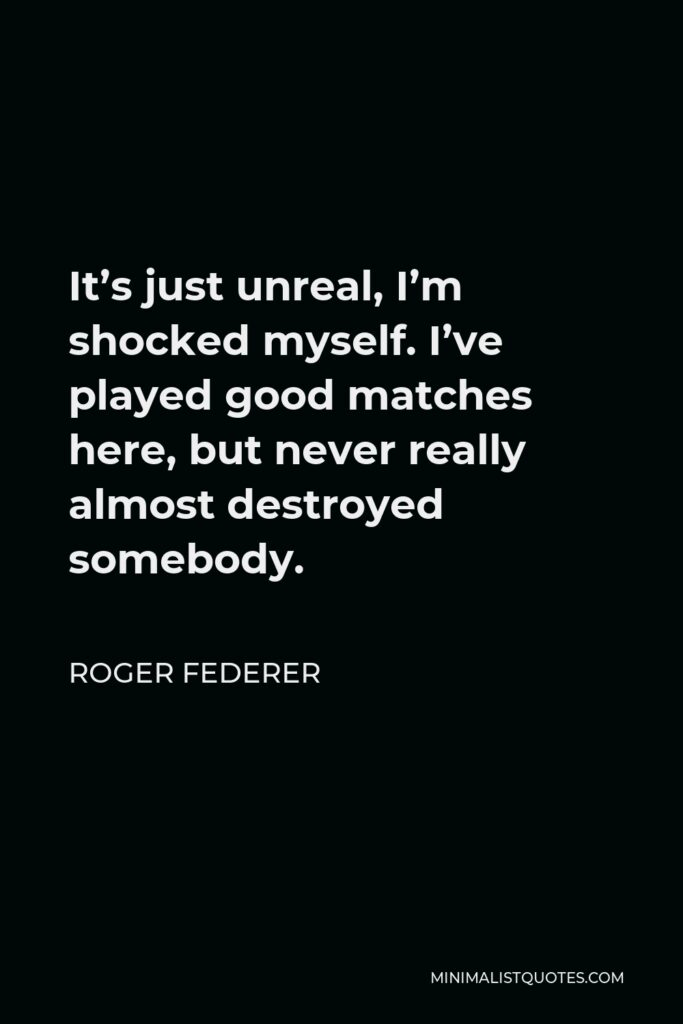 Roger Federer Quote - It's just unreal, I'm shocked myself. I've played good matches here, but never really almost destroyed somebody.