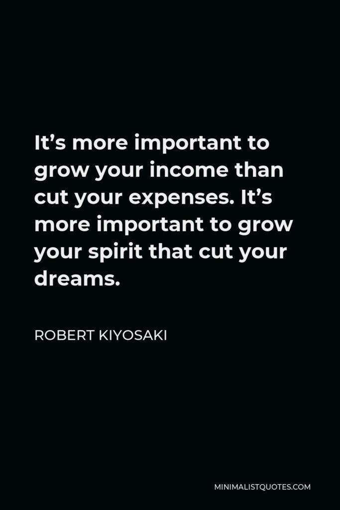 Robert Kiyosaki Quote - It's more important to grow your income than cut your expenses. It's more important to grow your spirit that cut your dreams.
