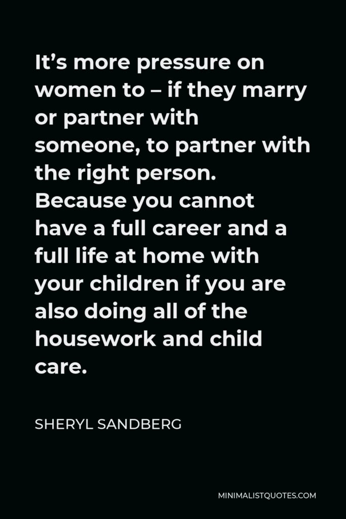 Sheryl Sandberg Quote - It's more pressure on women to – if they marry or partner with someone, to partner with the right person. Because you cannot have a full career and a full life at home with your children if you are also doing all of the housework and child care.