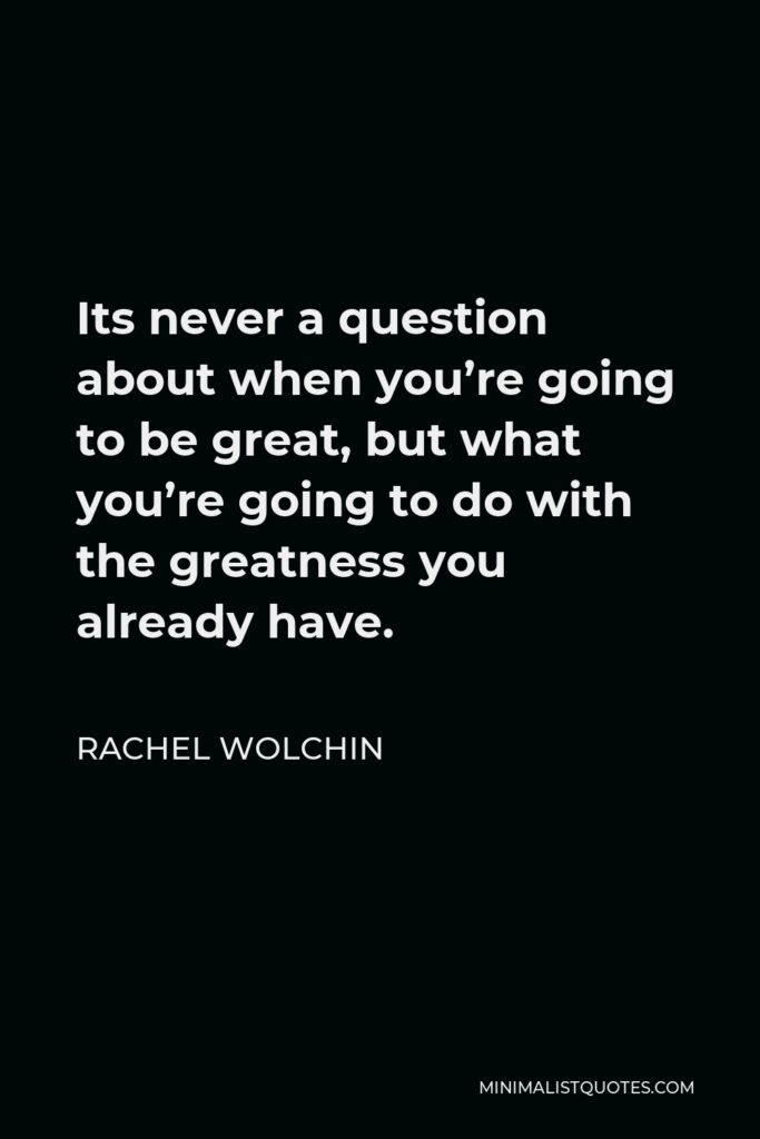 Rachel Wolchin Quote - Its never a question about when you're going to be great, but what you're going to do with the greatness you already have.