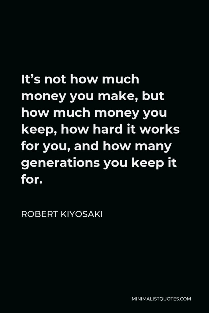 Robert Kiyosaki Quote - It's not how much money you make, but how much money you keep, how hard it works for you, and how many generations you keep it for.