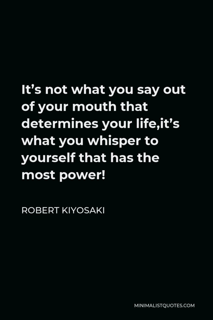 Robert Kiyosaki Quote - It's not what you say out of your mouth that determines your life,it's what you whisper to yourself that has the most power!