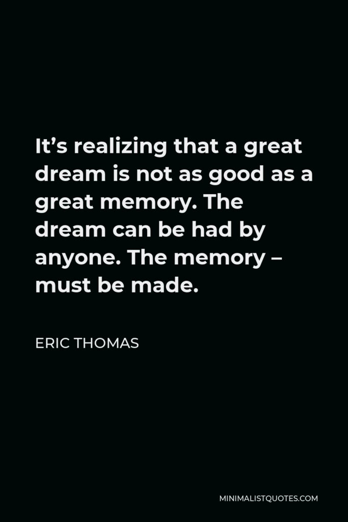 Eric Thomas Quote - It's realizing that a great dream is not as good as a great memory. The dream can be had by anyone. The memory – must be made.