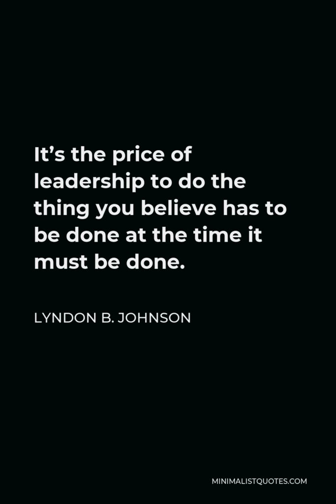 Lyndon B. Johnson Quote - It's the price of leadership to do the thing you believe has to be done at the time it must be done.