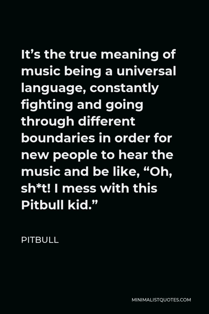 """Pitbull Quote - It's the true meaning of music being a universal language, constantly fighting and going through different boundaries in order for new people to hear the music and be like, """"Oh, sh*t! I mess with this Pitbull kid."""""""