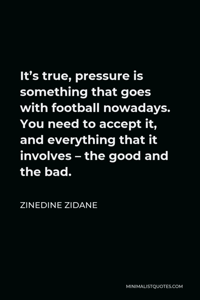 Zinedine Zidane Quote - It's true, pressure is something that goes with football nowadays. You need to accept it, and everything that it involves – the good and the bad.