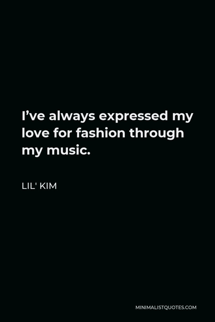 Lil' Kim Quote - I've always expressed my love for fashion through my music.