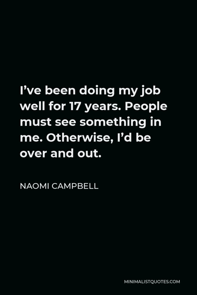 Naomi Campbell Quote - I've been doing my job well for 17 years. People must see something in me. Otherwise, I'd be over and out.