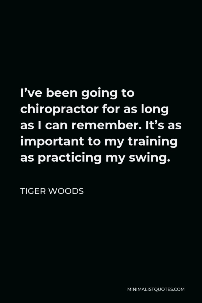 Tiger Woods Quote - I've been going to chiropractor for as long as I can remember. It's as important to my training as practicing my swing.